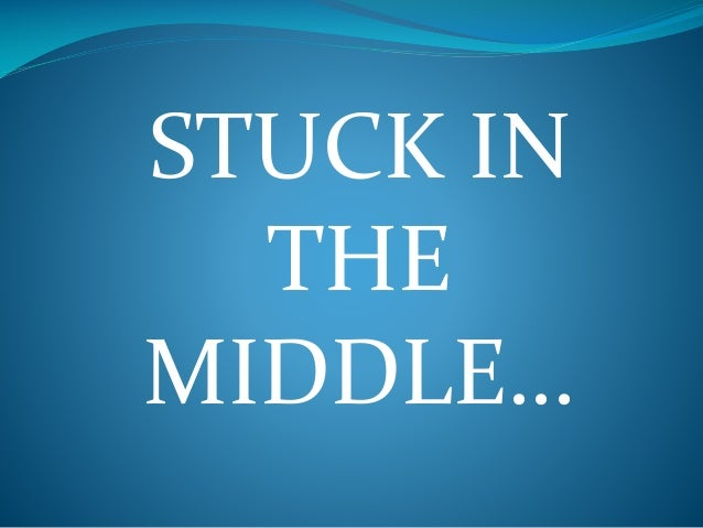 STUCK IN THE MIDDLE…