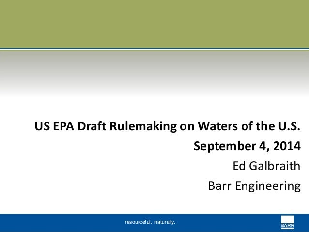 US EPA Draft Rulemaking on Waters of the U.S.  resourceful. naturally.  September 4, 2014  Ed Galbraith  Barr Engineering