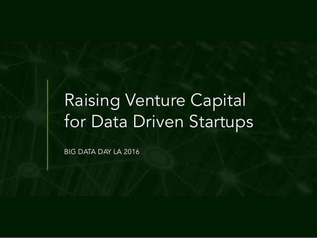 Raising Venture Capital for Data Driven Startups BIG DATA DAY LA 2016