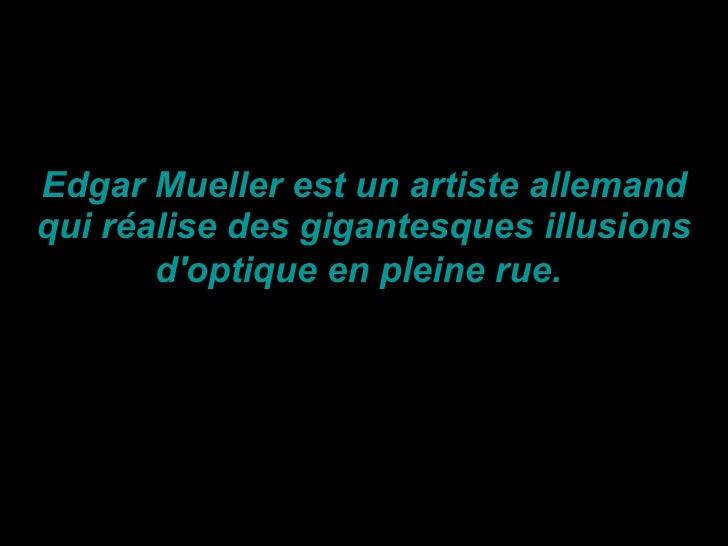 Edgar Mueller est un artiste allemand qui réalise des gigantesques illusions d'optique en pleine rue.