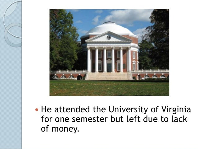    He attended the University of Virginia    for one semester but left due to lack    of money.