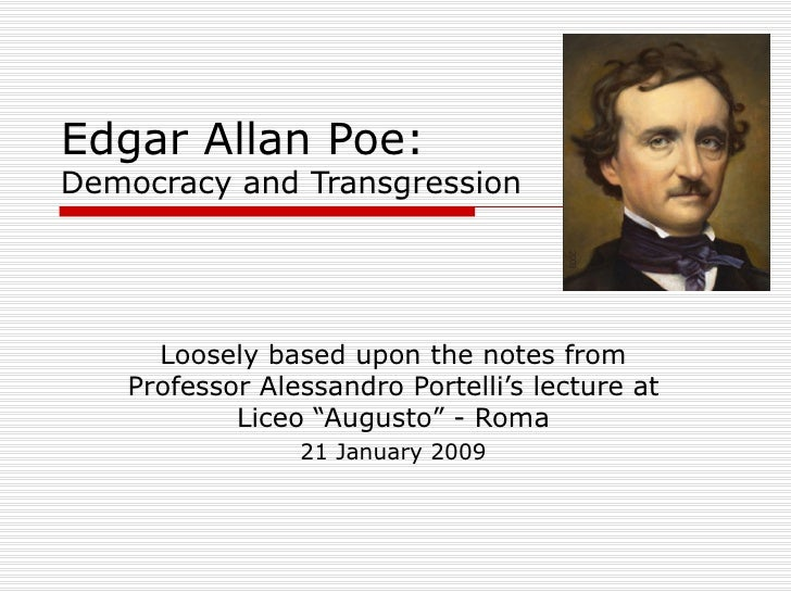 Edgar Allan Poe: Democracy and Transgression Loosely based upon the notes from Professor Alessandro Portelli's lecture at ...