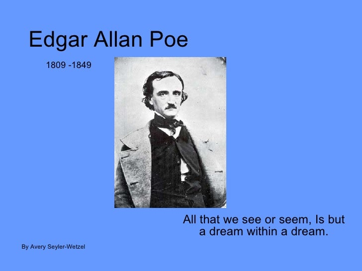 Edgar Allan Poe All that we see or seem, Is but a dream within a dream. By Avery Seyler-Wetzel 1809 -1849