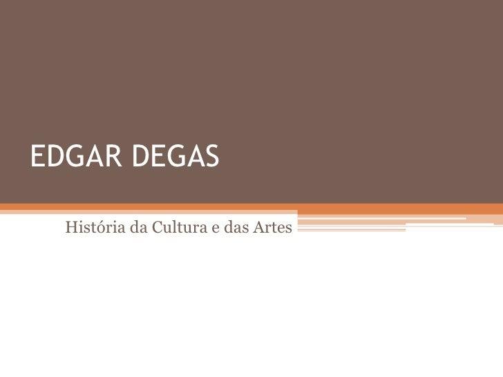 EDGAR DEGAS    História da Cultura e das Artes