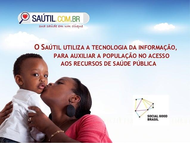 O SAÚTIL UTILIZA A TECNOLOGIA DA INFORMAÇÃO,      PARA AUXILIAR A POPULAÇÃO NO ACESSO        AOS RECURSOS DE SAÚDE PÚBLICA