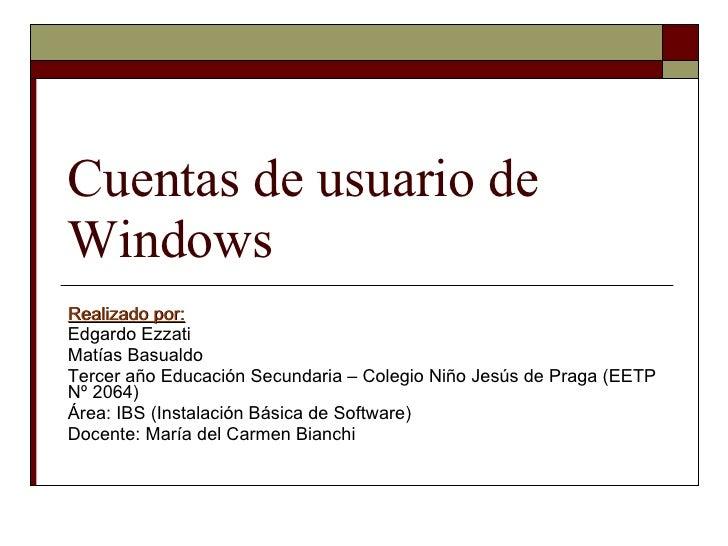 Cuentas de usuario de Windows Realizado por: Edgardo Ezzati Matías Basualdo Tercer año Educación Secundaria – Colegio Niño...