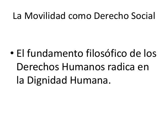 La Movilidad como Derecho Social • El fundamento filosófico de los Derechos Humanos radica en la Dignidad Humana.