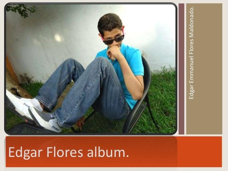 Edgar Flores album.                      Edgar Emmanuel Flores Maldonado.