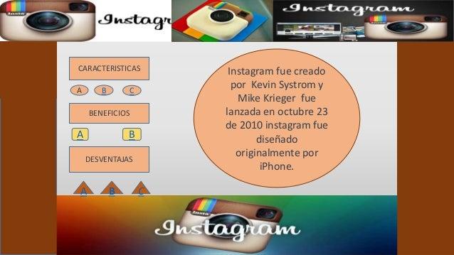 CARACTERISTICAS  BENEFICIOS  A B  DESVENTAJAS  Instagram fue creado  por Kevin Systrom y  Mike Krieger fue  lanzada en oct...