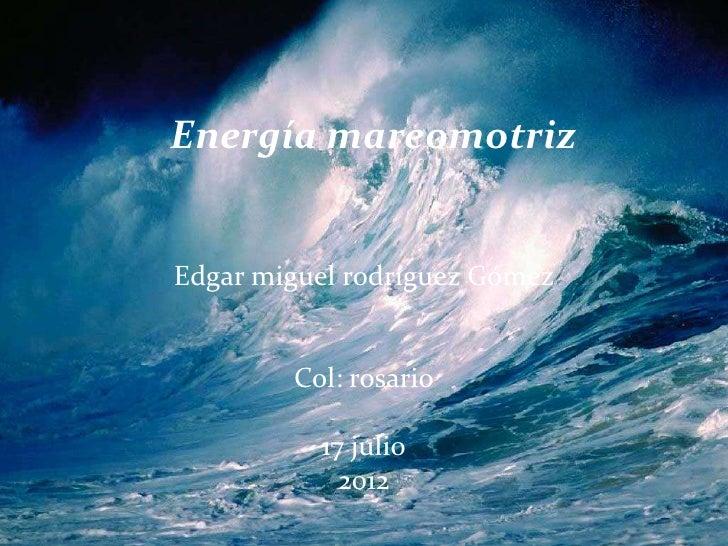 Energía mareomotrizEdgar miguel rodríguez Gómez        Col: rosario          17 julio            2012