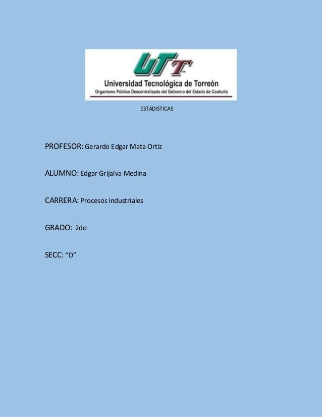 ESTADISTICAS PROFESOR: Gerardo Edgar Mata Ortiz ALUMNO: Edgar Grijalva Medina CARRERA: Procesos industriales GRADO: 2do SE...