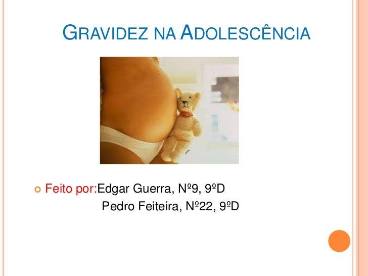 GRAVIDEZ NA ADOLESCÊNCIA   Feito por:Edgar Guerra, Nº9, 9ºD               Pedro Feiteira, Nº22, 9ºD