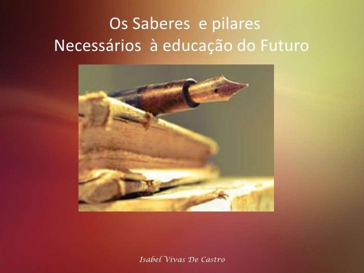 Os Saberes  e pilares<br />Necessários  à educação do Futuro <br />Isabel Vivas De Castro <br />