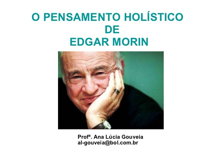 O PENSAMENTO HOLÍSTICO    DE  EDGAR MORIN Profª. Ana Lúcia Gouveia [email_address]