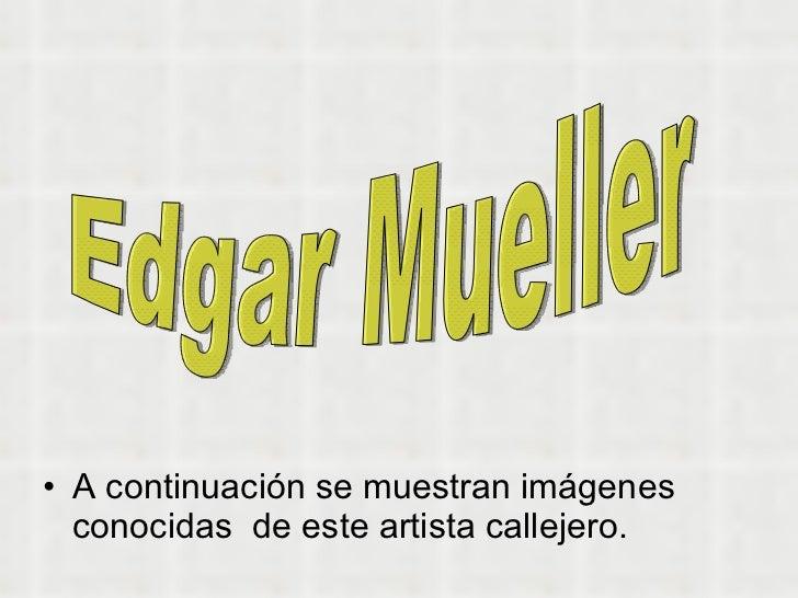 <ul><li>A continuación se muestran imágenes conocidas  de este artista callejero.  </li></ul>Edgar Mueller