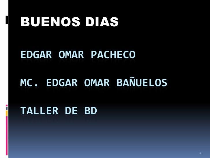 BUENOS DIAS <br />EDGAR OMAR PACHECOmc. EDGAR OMAR BAÑUELOSTALLER DE BD<br />1<br />