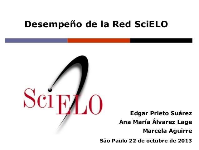 Desempeño de la Red SciELO  Edgar Prieto Suárez Ana María Álvarez Lage Marcela Aguirre São Paulo 22 de octubre de 2013