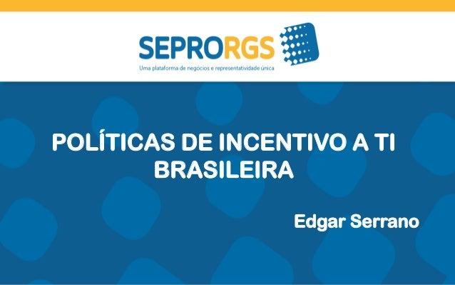 POLÍTICAS DE INCENTIVO A TI BRASILEIRA Edgar Serrano