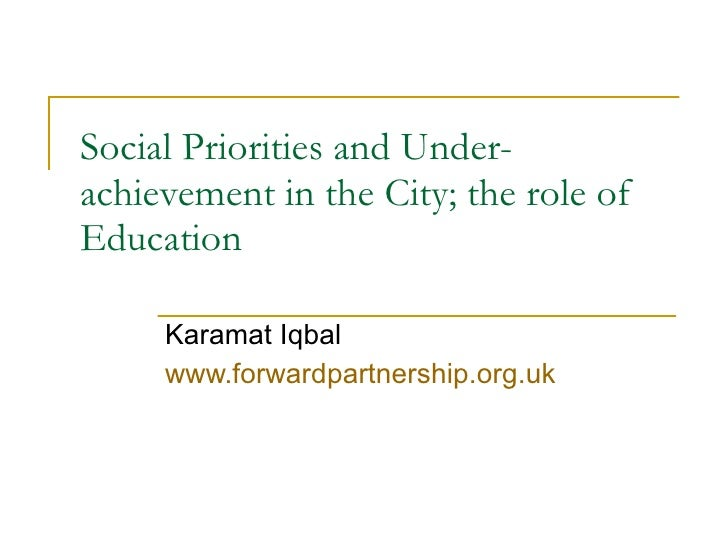 Social Priorities and Under-achievement in the City; the r ole of Education  Karamat Iqbal  www.forwardpartnership.org.uk