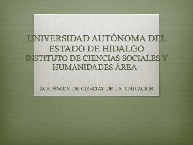 UNIVERSIDAD AUTÓNOMA DEL ESTADO DE HIDALGO INSTITUTO DE CIENCIAS SOCIALES Y HUMANIDADES ÁREA ACADÉMICA DE CIENCIAS DE LA E...