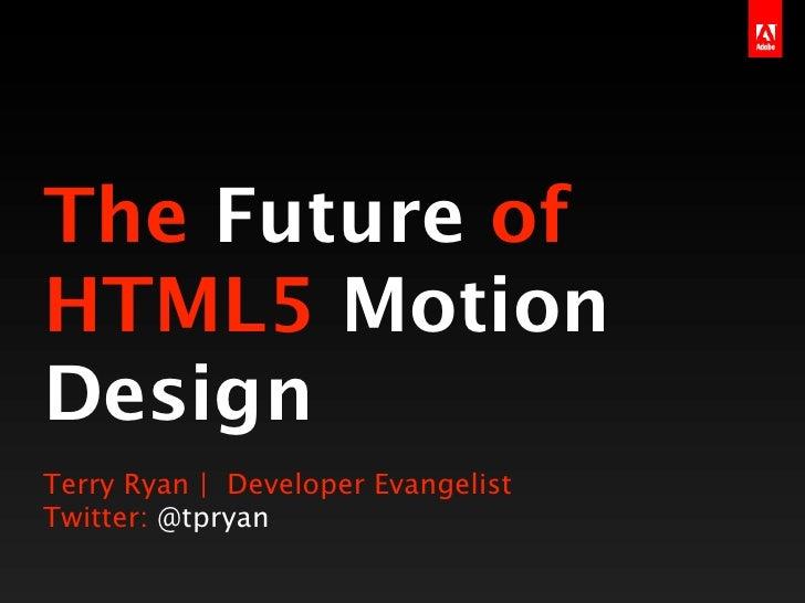 The Future ofHTML5 MotionDesignTerry Ryan | Developer EvangelistTwitter: @tpryan