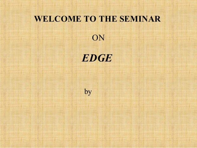 WELCOME TO THE SEMINAR             ON        EDGE        by