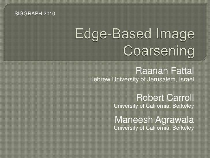 Edge-Based Image Coarsening<br />SIGGRAPH 2010<br />RaananFattal<br />Hebrew University of Jerusalem, Israel<br />Robert C...
