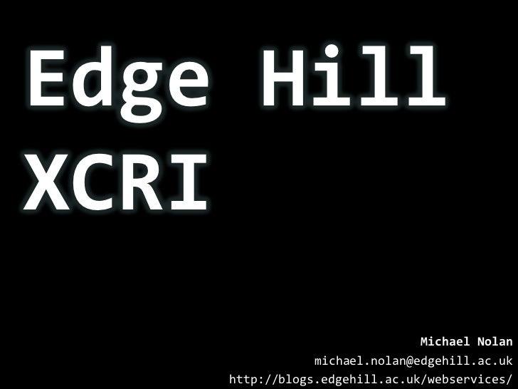Edge Hill XCRI<br />Michael Nolan<br />michael.nolan@edgehill.ac.uk<br />http://blogs.edgehill.ac.uk/webservices/<br />