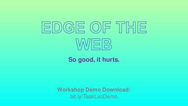 So good, it hurts. Workshop Demo Download: bit.ly/TaskListDemo