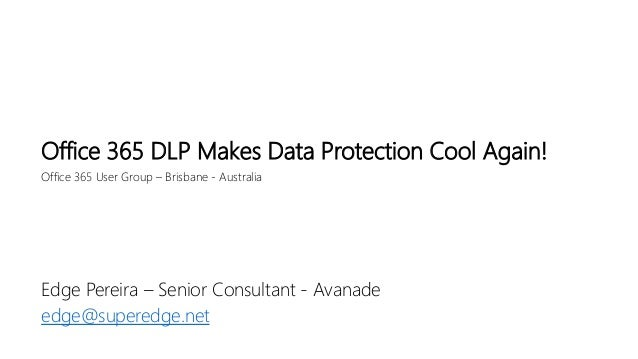 Office 365 User Group – Brisbane - Australia Office 365 DLP Makes Data Protection Cool Again! Edge Pereira – Senior Consul...