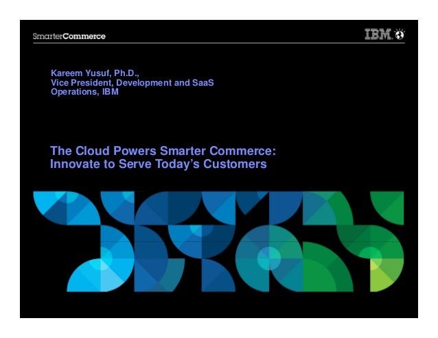 Kareem Yusuf, Ph.D., Vice President, Development and SaaS Operations, IBM  The Cloud Powers Smarter Commerce: Innovate to ...