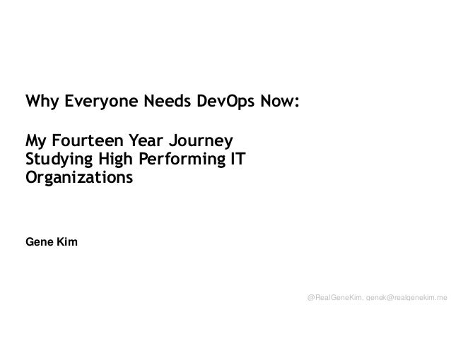 Why Everyone Needs DevOps Now: My Fourteen Year Journey Studying High Performing IT Organizations  Gene Kim Session ID: @R...