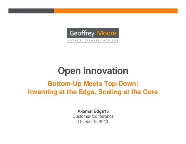 Open Innovation Bottom-Up Meets Top-Down: Inventing at the Edge, Scaling at the Core Akamai Edge13 Customer Conference Oct...