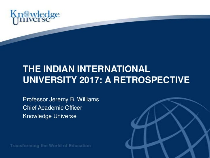 THE INDIAN INTERNATIONALUNIVERSITY 2017: A RETROSPECTIVEProfessor Jeremy B. WilliamsChief Academic OfficerKnowledge Universe