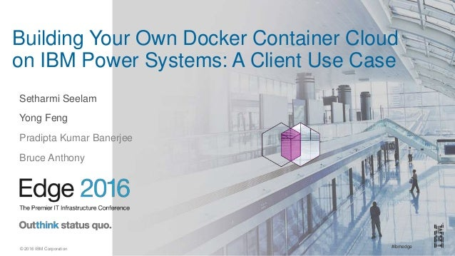 #ibmedge© 2016 IBM Corporation Building Your Own Docker Container Cloud on IBM Power Systems: A Client Use Case Setharmi S...