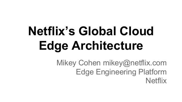 Netflix's Global Cloud Edge Architecture Mikey Cohen mikey@netflix.com Edge Engineering Platform Netflix