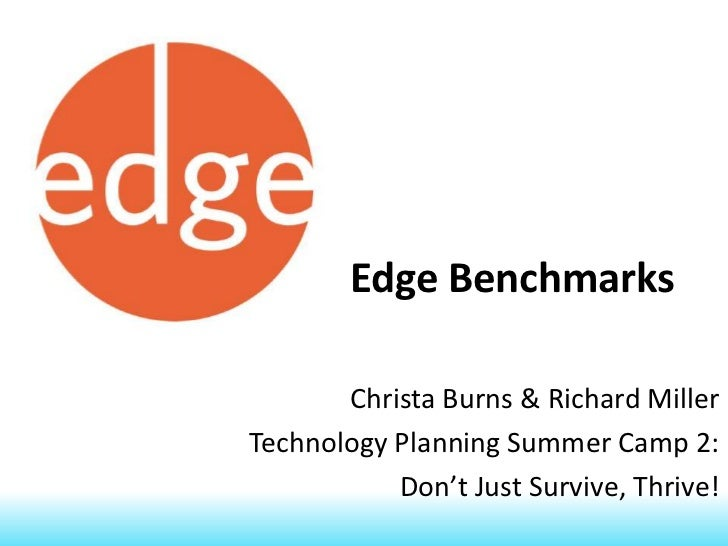 Edge Benchmarks       Christa Burns & Richard MillerTechnology Planning Summer Camp 2:           Don't Just Survive, Thrive!