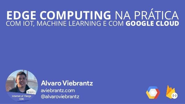 EDGE COMPUTING NA PRÁTICA COM IOT, MACHINE LEARNING E COM GOOGLE CLOUD Alvaro Viebrantz aviebrantz.com @alvaroviebrantz
