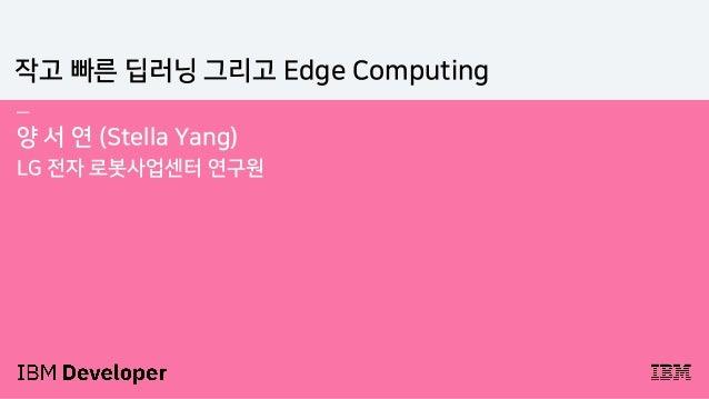 — 양 서 연 (Stella Yang) LG 전자 로봇사업센터 연구원 작고 빠른 딥러닝 그리고 Edge Computing