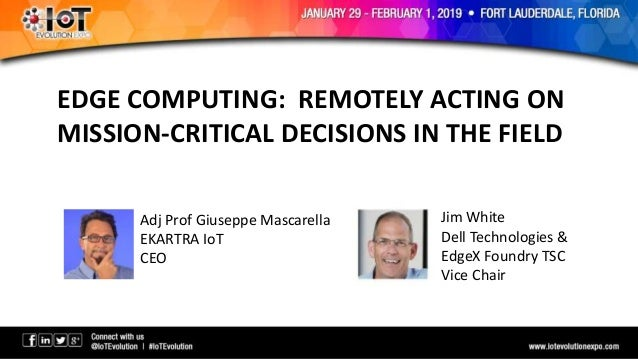EDGE COMPUTING: REMOTELY ACTING ON MISSION-CRITICAL DECISIONS IN THE FIELD Adj Prof Giuseppe Mascarella EKARTRA IoT CEO Ji...