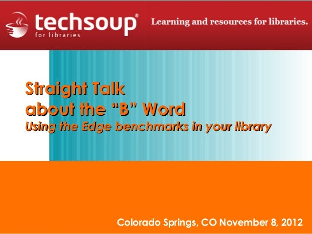 "Straight Talkabout the ""B"" WordUsing the Edge benchmarks in your library               Colorado Springs, CO November 8, 2012"