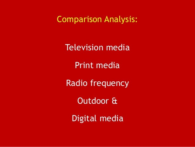 Comparison Analysis: Television media Print media Radio frequency Outdoor & Digital media