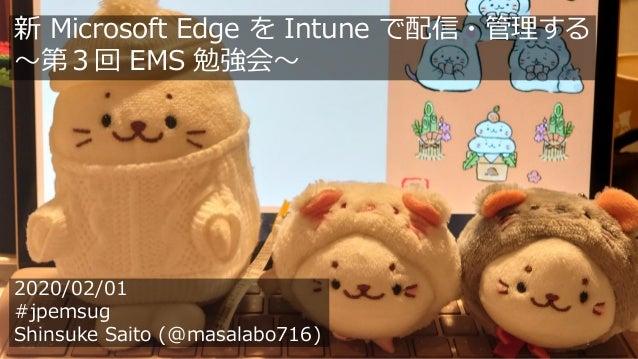 1 2020/02/01 #jpemsug Shinsuke Saito (@masalabo716) 新 Microsoft Edge を Intune で配信・管理する ~第3回 EMS 勉強会~