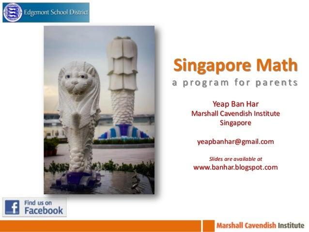 Singapore Math a program for parents Yeap Ban Har Marshall Cavendish Institute Singapore yeapbanhar@gmail.com Slides are a...