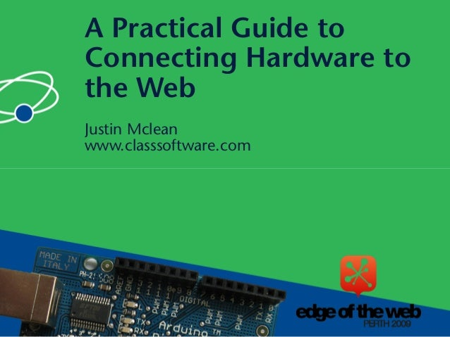 Justin Mclean www.classsoftware.com A Practical Guide to Connecting Hardware to the Web
