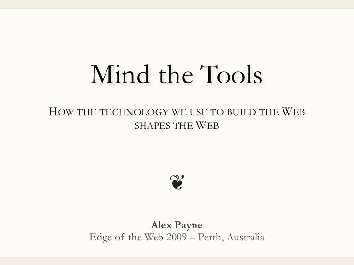 Mind the Tools HOW THE TECHNOLOGY WE USE TO BUILD THE WEB              SHAPES THE WEB                            ❦        ...