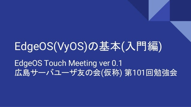 EdgeOS(VyOS)の基本(入門編) EdgeOS Touch Meeting ver 0.1 広島サーバユーザ友の会(仮称) 第101回勉強会