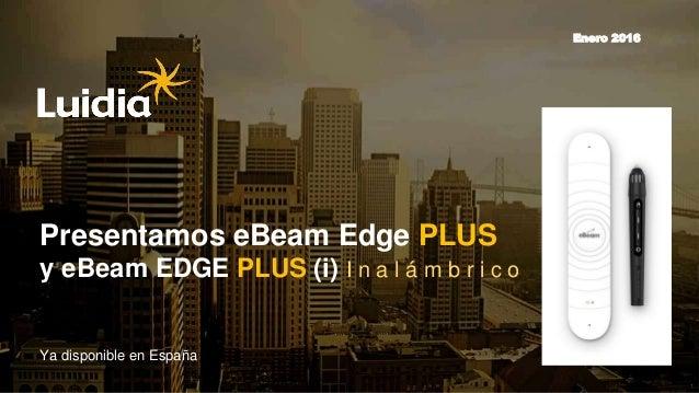 1 Presentamos eBeam Edge PLUS y eBeam EDGE PLUS (i) I n a l á m b r i c o Ya disponible en España Enero 2016