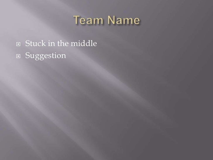 Team Name<br />Stuck in the middle<br />Suggestion<br />
