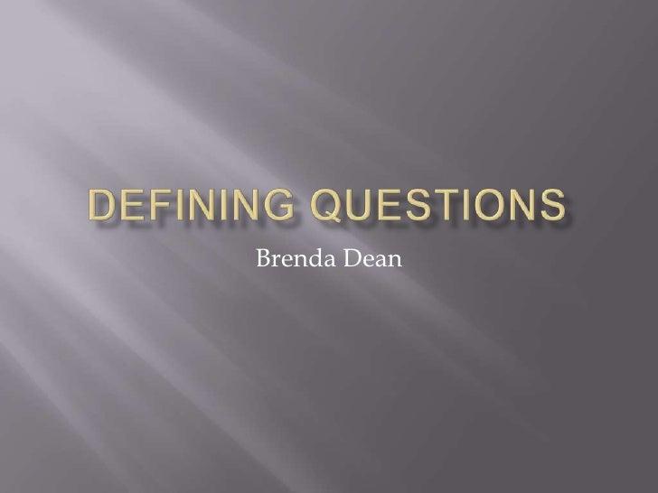 Defining Questions<br />Brenda Dean<br />